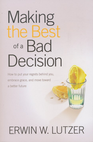 Making the Best of a Bad Decision: How to Put Your Regrets Behind You   -              By: Erwin W. Lutzer