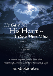 He Gave Me His Heart, So I Gave Him Mine: A Persian Pilgrims Journey from Islams Kingdom of Darkness to the Sons Kingdom of Light - eBook  -     By: Showkat Alborzi