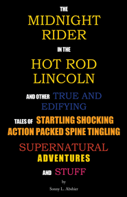 The Midnight Rider in the Hot Rod Lincoln and Other True and Edifying Tales of Startling Shocking Action Packed Spine Tingling Supernatural Adventures and Stuff - eBook  -     By: Sonny Abshier