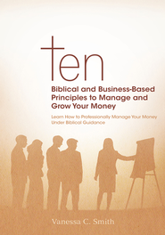 Ten Biblical and Business-Based Principles to Manage and Grow Your Money: Learn How to Professionally Manage Your Money Under Biblical Guidance - eBook  -     By: Vanessa Smith