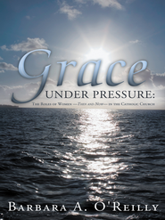 Grace Under Pressure: The Roles of Women Then and Now in the Catholic Church - eBook  -     By: Barbara O'Reilly
