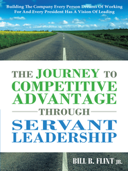 The Journey To Competitive Advantage Through Servant Leadership: Building The Company Every Person Dreams of Working For And Every President Has a Vision Of Leading - eBook  -     By: Bill Flint Jr.