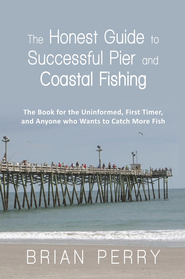 The Honest Guide to Successful Pier and Coastal Fishing: The Book for the Uninformed, First Timer, and Anyone Who Wants to Catch More Fish - eBook  -     By: Brian Perry