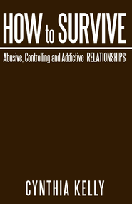 How to Survive Abusive, Controlling and Addictive Relationships - eBook  -     By: Cynthia Kelly
