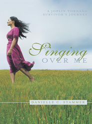 Singing Over Me: A Joplin Tornado Survivor's Journey - eBook  -     By: Danielle Stammer