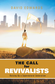 The Call for Revivalists: Raising Up a Supernatural Generation - eBook  -     By: David Edwards