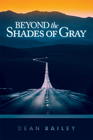 Beyond the Shades of Gray: Because Homosexuality is a Symptom, not a Solution - eBook  -     By: Dean Bailey