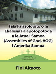 Tala Fa'asolopito o le Ekalesia Fa'apotopotoga a le Atua i Samoa (Assemblies of God, AOG) i Amerika Samoa: History of the Assemblies of God church in American Samoa - eBook  -     By: Fini Aitaoto