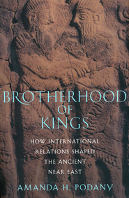 Brotherhood of Kings: How International Relations Shaped the Ancient Near East  -     By: Amanda H. Podany