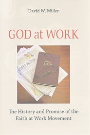 God At Work: The History and Promise of The Faith at Work Movement  -     By: David W. Miller