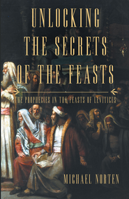 Unlocking the Secrets of the Feasts: The Prophecies in the Feasts of Leviticus - eBook  -     By: Michael Norten