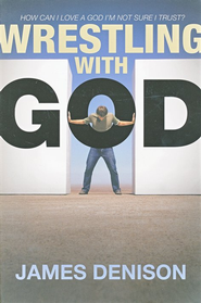 Wrestling with God: How Can I Love a God I'm Not Sure I Trust?  -              By: James Denison