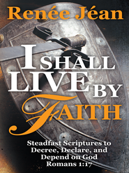 I Shall Live by Faith: Steadfast Scriptures to Decree, Declare, and Depend on God - eBook  -     By: Renee Jean