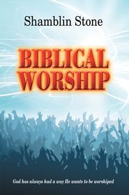 Biblical Worship: God has always had a way He wants to be worshiped - eBook  -     By: Shamblin Stone