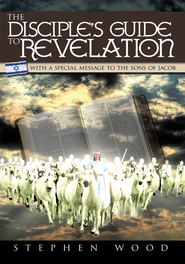 The Disciple's Guide to Revelation: With a Special Message to the Sons of Jacob - eBook  -     By: Stephen Wood