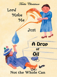 Lord Make Me Just a Drop of Oil: Not the Whole Can - eBook  -     By: Twila Christner