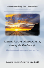 Rising Above Mediocrity, Accessing the Abundant Life:: Taking Christian practices to the next level - eBook  -     By: Xavier Trone Carter Sr.