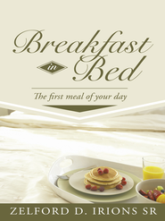 Breakfast in Bed: The first meal of your day - eBook  -     By: Zelford Irions Sr.