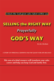 Selling the Right Way, Prayerfully God's Way: Unlock the God-given sales talent within you - eBook  -     By: Jim Abraham
