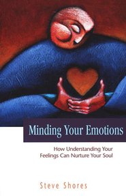 Minding Your Emotions: How Understanding Your Feelings Can Nurture Your Soul  -     By: Steve Shores