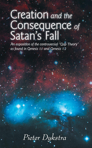 CREATION AND THE CONSEQUENCE OF SATAN'S FALL: An exposition of the contoversial Gap Theory as found in Genesis 1:1 and Genesis 1:2 - eBook  -     By: Pieter Dykstra