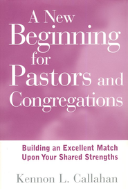 A New Beginning for Pastors & Congregations: Building an Excellent Match Upon Your Shared Strengths  -     By: Kennon L. Callahan