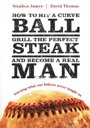 How to Hit a Curve Ball, Grill the Perfect Steak, and  Become a Real Man  -     By: Stephen James, David Thomas