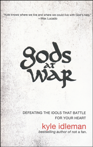 Gods at War: Defeating the Idols That Battle for Your Heart  -              By: Kyle Idleman