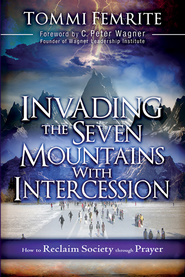 Invading the Seven Mountains With Intercession: How to Reclaim Society Through Prayer - eBook  -     By: Tommie Femrite