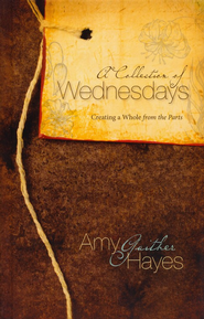 A Collection of Wednesdays: Creating a Whole from the Parts  -     By: Amy Gaither Hayes