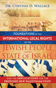 Foundations of the International Legal Rights of the Jewish People and the State of Israel: Implications for a New Palestinian State - eBook  -     By: Cynthia Wallace