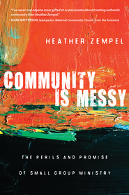 Community Is Messy: The Perils and Promise of Small Group Ministry - eBook  -     By: Heather Zempel