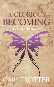 A Glorious Becoming: Embrace Your Royalty - eBook  -     By: Cari Trotter