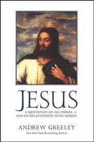 Jesus: A Meditation on His Stories and His Relationships with Women  -              By: Andrew M. Greeley