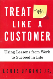 Treat Me Like A Customer: Using Lessons From Work to Succeed in Life  -     By: Louis Upkins