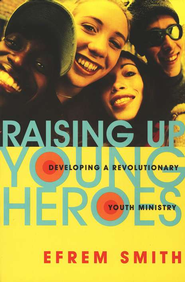 Raising Up Young Heroes: Developing a Revolutionary Youth Ministry  -     By: Efrem Smith