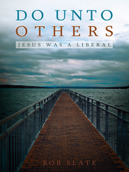 Do Unto Others: Jesus was a Liberal - eBook  -     By: Bob Slate