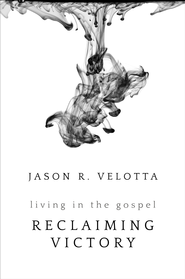 Reclaiming Victory: Living In The Gospel - eBook  -     By: Jason R. Velotta