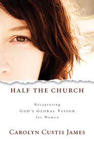 Half the Church: Recapturing God's Global Vision for Women - eBook  -     By: Carolyn Custis James