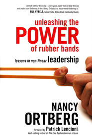 Unleashing the Power of Rubber Bands: Lessons in Non-linear Leadership  -     By: Nancy Ortberg