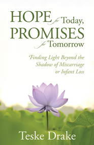 Hope for Today, Promises for Tomorrow: Finding Light Beyond the Shadow of Miscarriage or Infant Loss - eBook  -     By: Teske Drake