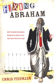 Fixing Abraham: How Taming Our Bible Heroes Blinds Us  to the Wild Ways of God  -     By: Chris Tiegreen