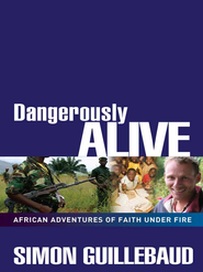 Dangerously Alive: African Adventures of Faith Under Fire - eBook  -     By: Simon Guillebaud