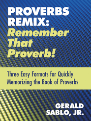 Proverbs Remix: Remember That Proverb!: Three East Formats for Quickly Memorizing the Book of Proverbs - eBook  -     By: Gerald Sablo