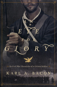 An Eye for Glory: the Civil War Chronicles of a Citizen Soldier  -              By: Karl Bacon
