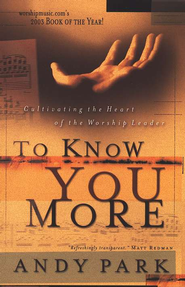 To Know You More: Cultivating the Heart of a Worship Leader  -     By: Andy Park