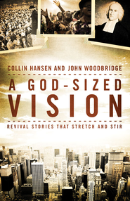 A God-Sized Vision: Revival Stories that Stretch and Stir - eBook  -     By: Collin Hansen, John Woodbridge
