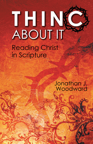 THINC About It: Reading Christ in Scripture - eBook  -     By: Jonathan Woodward