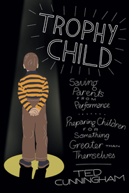 Trophy Child: Saving Parents from Performance, Preparing Children for Something Greater Than Themselves - eBook  -     By: Ted Cunningham