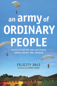An Army of Ordinary People: Stories of Real-Life Men and Women Simply Being the Church  -     By: Felicity Dale, George Barna